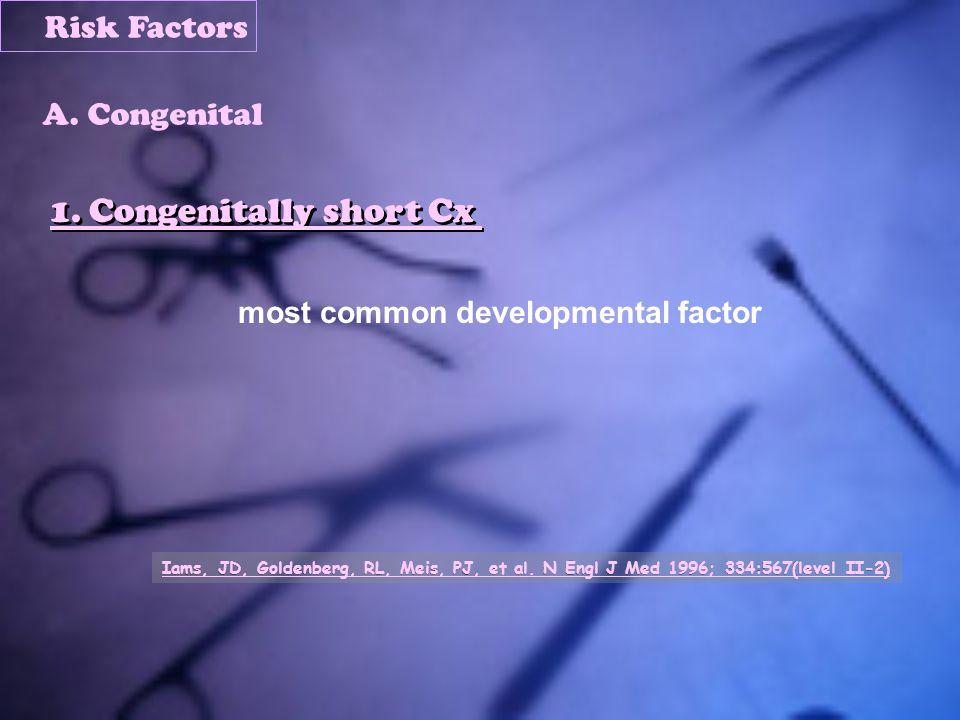1. Congenitally short Cx most common developmental factor Iams, JD, Goldenberg, RL, Meis, PJ, et al. N Engl J Med 1996; 334:567(level II-2) Risk Facto