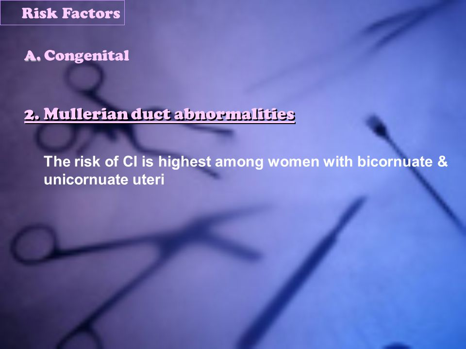 2. Mullerian duct abnormalities The risk of CI is highest among women with bicornuate & unicornuate uteri A. A. Congenital Risk Factors