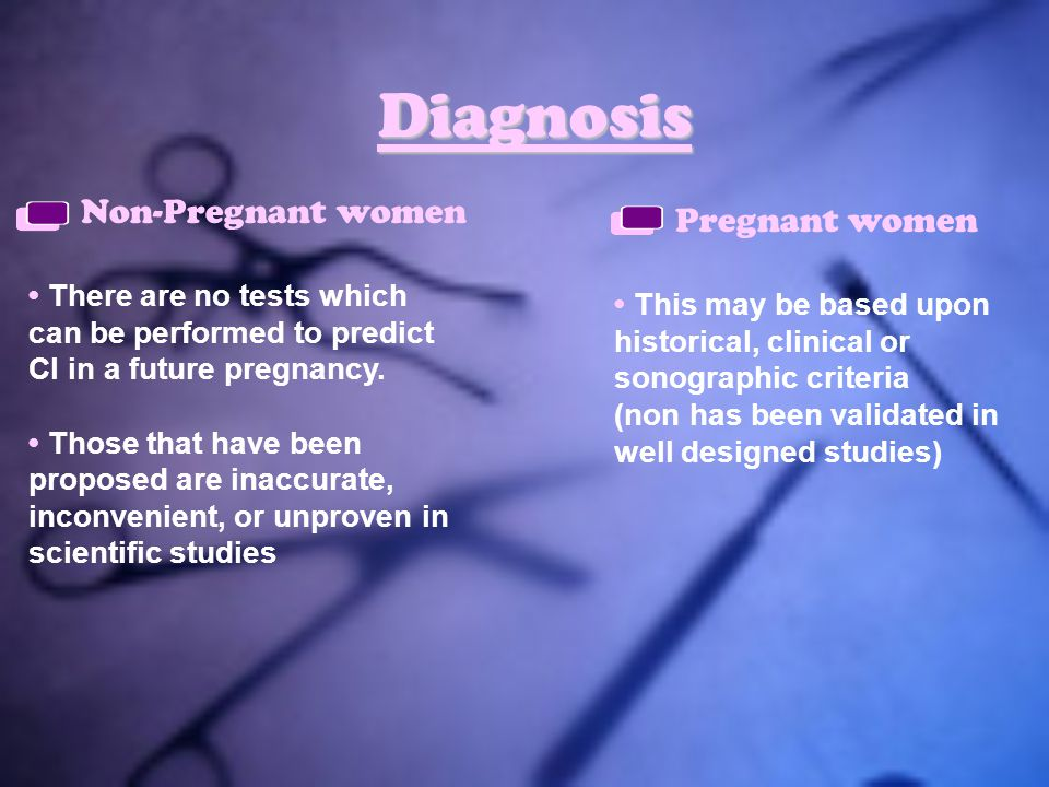 Diagnosis Pregnant women There are no tests which can be performed to predict CI in a future pregnancy. Those that have been proposed are inaccurate,