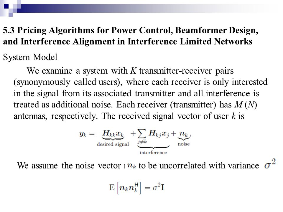 5.3 Pricing Algorithms for Power Control, Beamformer Design, and Interference Alignment in Interference Limited Networks System Model We examine a sys