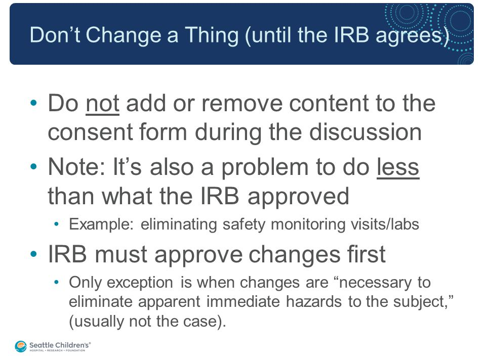 Don't Change a Thing (until the IRB agrees) Do not add or remove content to the consent form during the discussion Note: It's also a problem to do less than what the IRB approved Example: eliminating safety monitoring visits/labs IRB must approve changes first Only exception is when changes are necessary to eliminate apparent immediate hazards to the subject, (usually not the case).