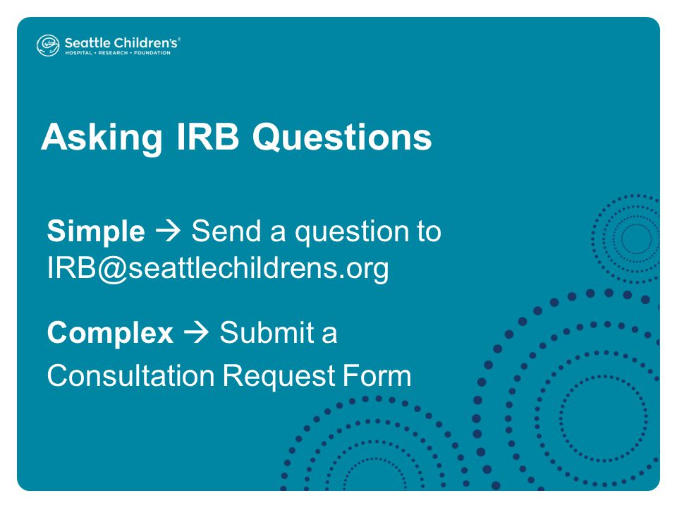 Asking IRB Questions Simple  Send a question to IRB@seattlechildrens.org Complex  Submit a Consultation Request Form