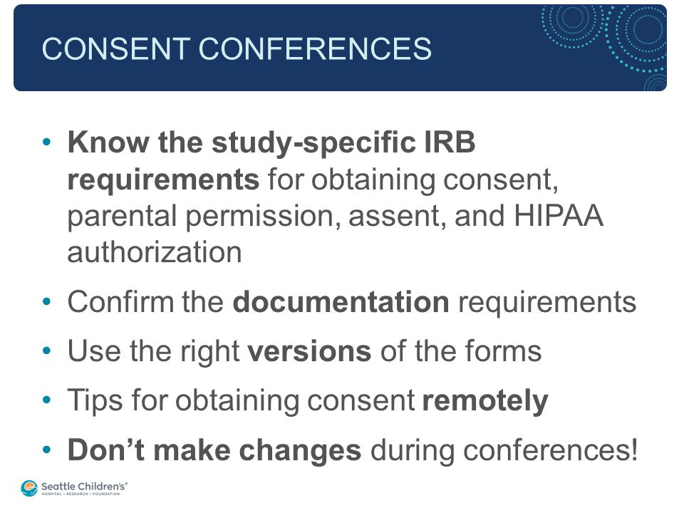 CONSENT CONFERENCES Know the study-specific IRB requirements for obtaining consent, parental permission, assent, and HIPAA authorization Confirm the documentation requirements Use the right versions of the forms Tips for obtaining consent remotely Don't make changes during conferences!