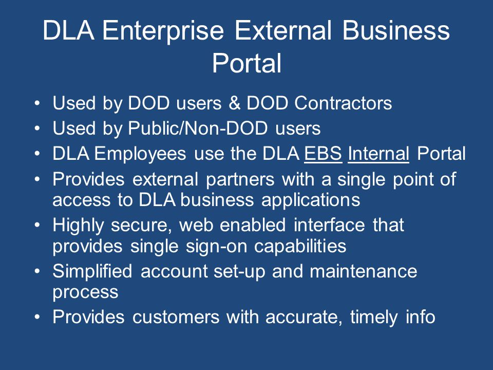Used by DOD users & DOD Contractors Used by Public/Non-DOD users DLA Employees use the DLA EBS Internal Portal Provides external partners with a singl