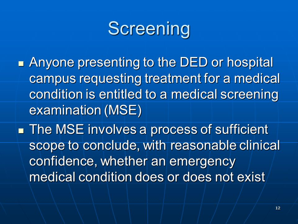 12 Screening Anyone presenting to the DED or hospital campus requesting treatment for a medical condition is entitled to a medical screening examination (MSE) Anyone presenting to the DED or hospital campus requesting treatment for a medical condition is entitled to a medical screening examination (MSE) The MSE involves a process of sufficient scope to conclude, with reasonable clinical confidence, whether an emergency medical condition does or does not exist The MSE involves a process of sufficient scope to conclude, with reasonable clinical confidence, whether an emergency medical condition does or does not exist