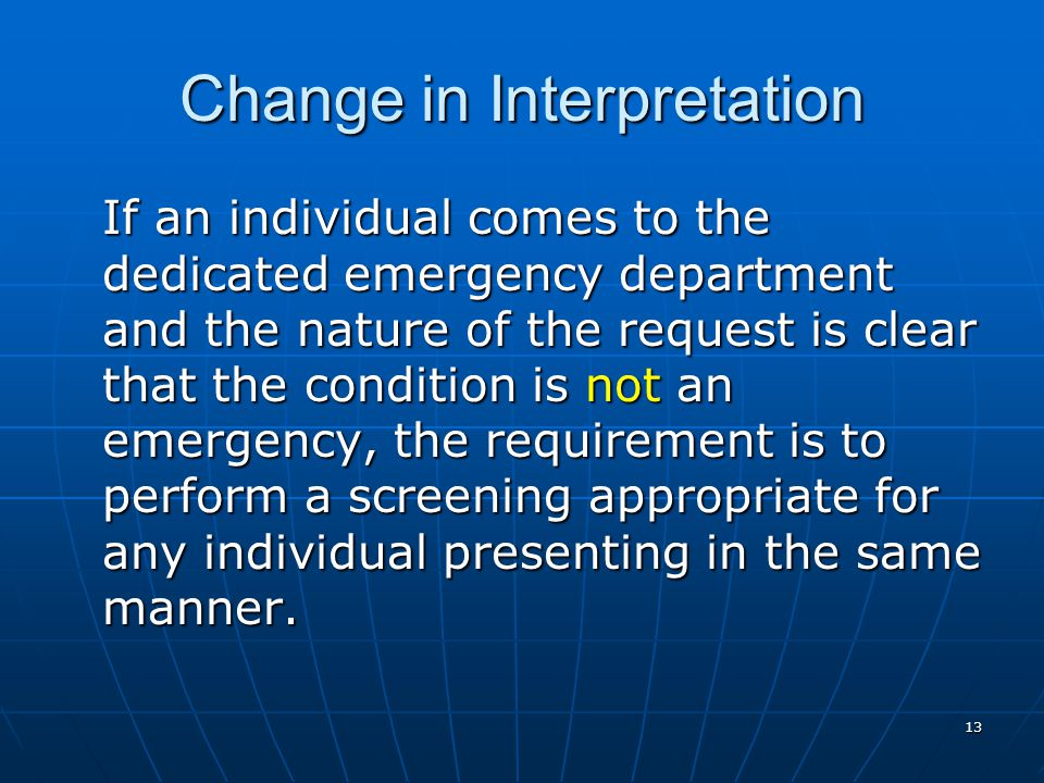 13 Change in Interpretation If an individual comes to the dedicated emergency department and the nature of the request is clear that the condition is not an emergency, the requirement is to perform a screening appropriate for any individual presenting in the same manner.