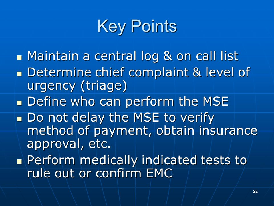22 Key Points Maintain a central log & on call list Maintain a central log & on call list Determine chief complaint & level of urgency (triage) Determine chief complaint & level of urgency (triage) Define who can perform the MSE Define who can perform the MSE Do not delay the MSE to verify method of payment, obtain insurance approval, etc.