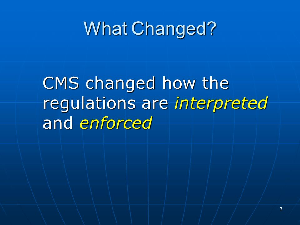 3 What Changed CMS changed how the regulations are interpreted and enforced