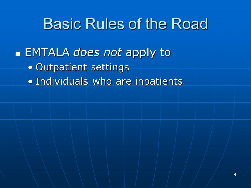 6 Basic Rules of the Road EMTALA does not apply to EMTALA does not apply to Outpatient settingsOutpatient settings Individuals who are inpatientsIndividuals who are inpatients