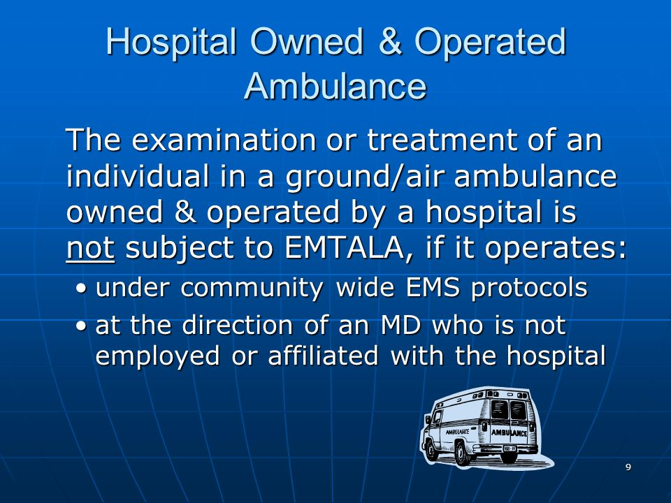 9 Hospital Owned & Operated Ambulance The examination or treatment of an individual in a ground/air ambulance owned & operated by a hospital is not subject to EMTALA, if it operates: under community wide EMS protocolsunder community wide EMS protocols at the direction of an MD who is not employed or affiliated with the hospitalat the direction of an MD who is not employed or affiliated with the hospital