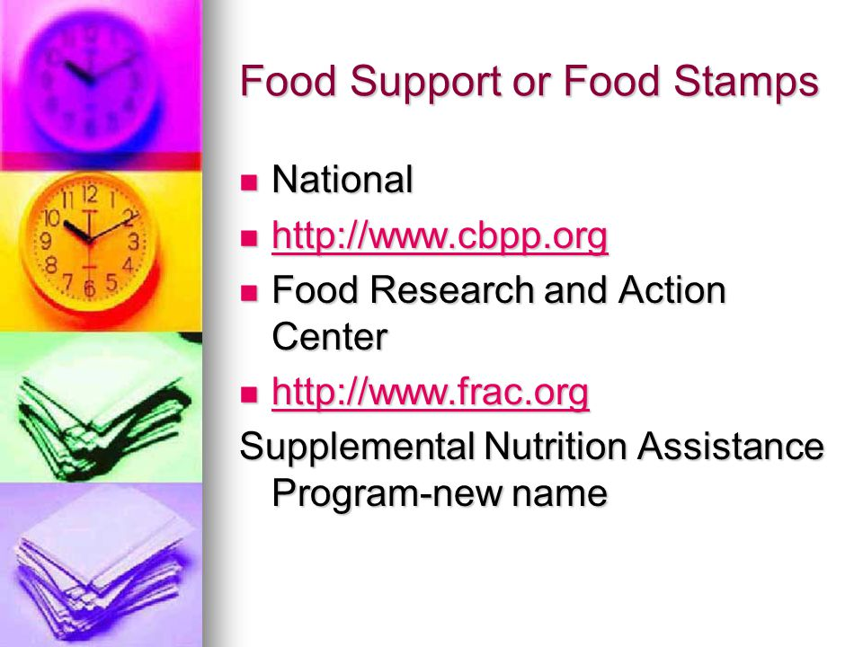Food Support or Food Stamps National National http://www.cbpp.org http://www.cbpp.org http://www.cbpp.org Food Research and Action Center Food Research and Action Center http://www.frac.org http://www.frac.org http://www.frac.org Supplemental Nutrition Assistance Program-new name \