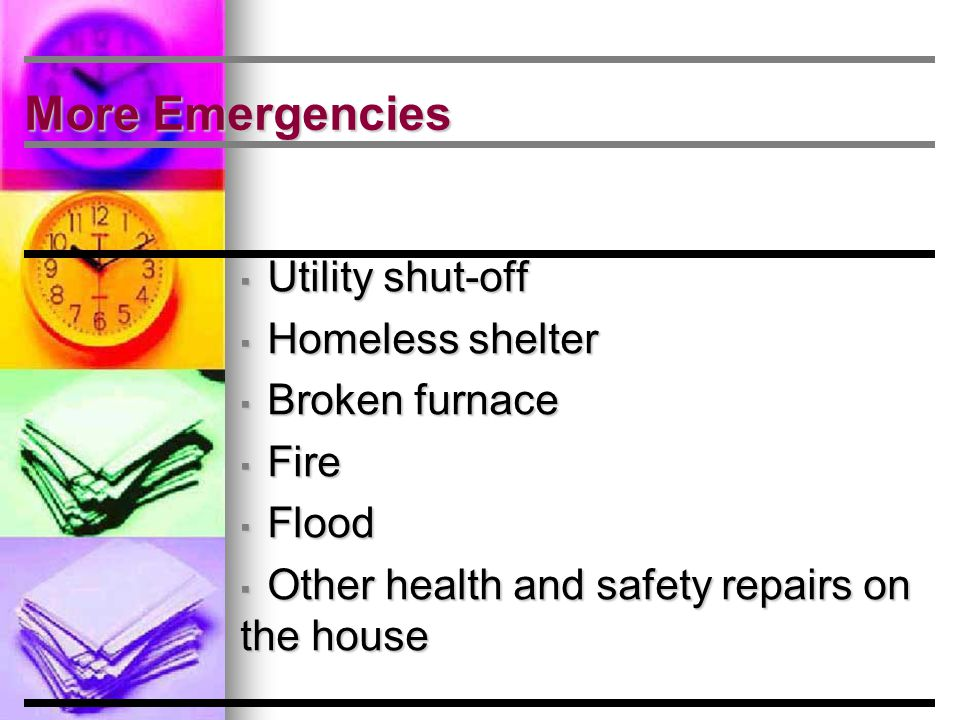 More Emergencies ▪ Utility shut-off ▪ Homeless shelter ▪ Broken furnace ▪ Fire ▪ Flood ▪ Other health and safety repairs on the house