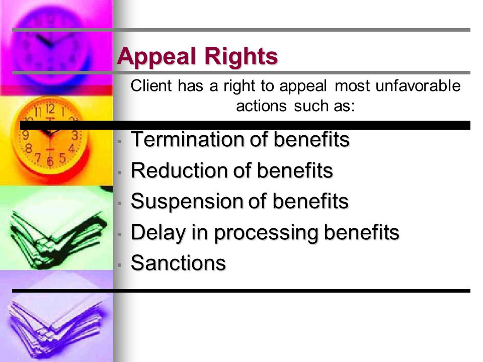 Appeal Rights Client has a right to appeal most unfavorable actions such as: ▪ Termination of benefits ▪ Reduction of benefits ▪ Suspension of benefits ▪ Delay in processing benefits ▪ Sanctions