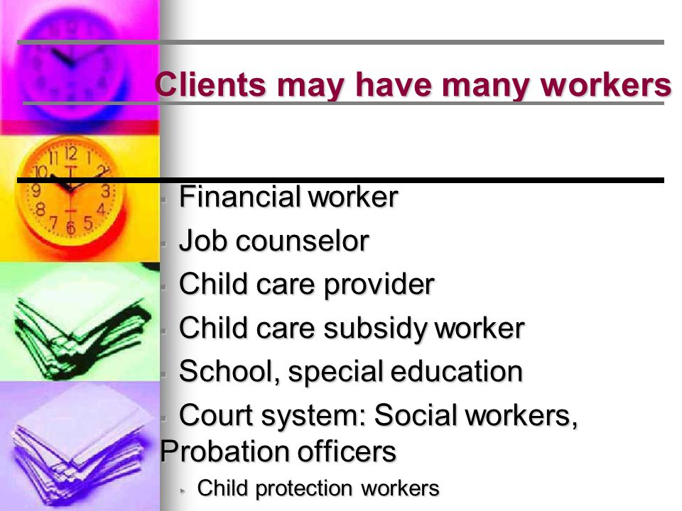 Clients may have many workers ▪ Financial worker ▪ Job counselor ▪ Child care provider ▪ Child care subsidy worker ▪ School, special education ▪ Court system: Social workers, Probation officers ▸ Child protection workers