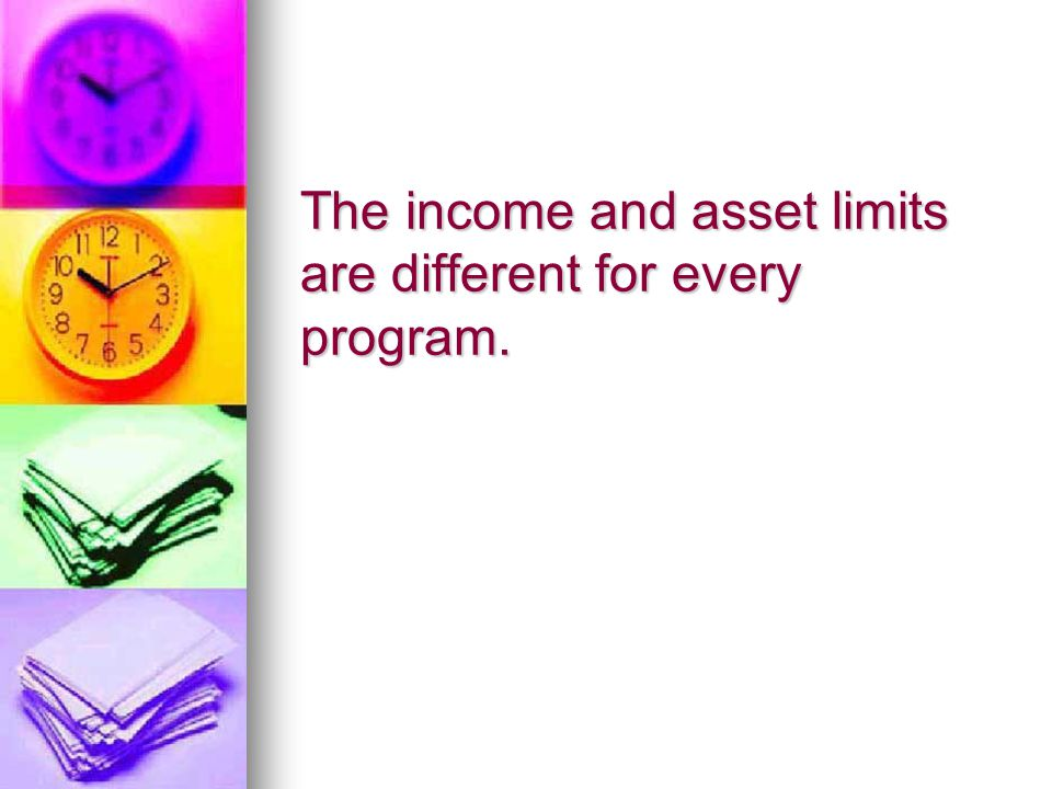 The income and asset limits are different for every program.