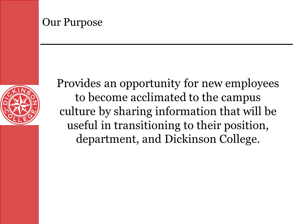 Objectives By the end of this session, you will have a(n): Firm understanding of Dickinson College's culture and history Appropriate level of information to complete all new employee documentation Increased awareness of the campus community including facilities and departments Opportunity to meet with your supervisor and/or representatives from your department Comprehension of key institutional policies Opportunity to address questions that will support your transition into the Dickinson College community
