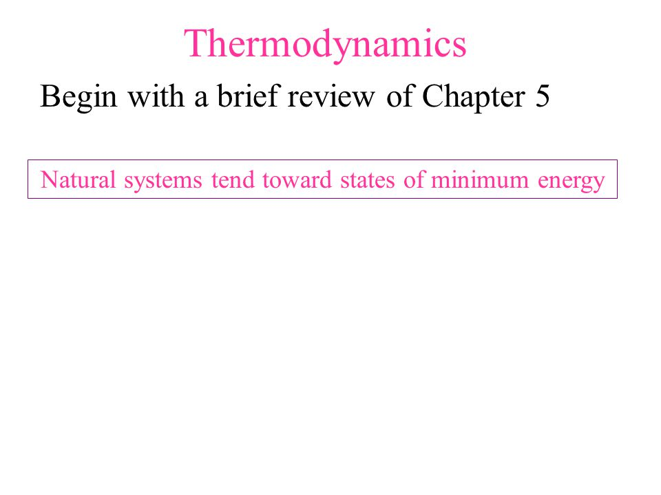 Thermodynamics Begin with a brief review of Chapter 5 Natural systems tend toward states of minimum energy