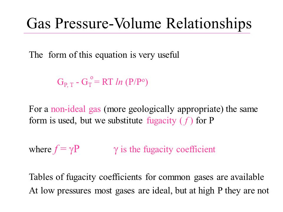 Gas Pressure-Volume Relationships The form of this equation is very useful G P, T - G T = RT ln (P/P o ) For a non-ideal gas (more geologically appropriate) the same form is used, but we substitute fugacity ( f ) for P where f =  P  is the fugacity coefficient Tables of fugacity coefficients for common gases are available At low pressures most gases are ideal, but at high P they are not o