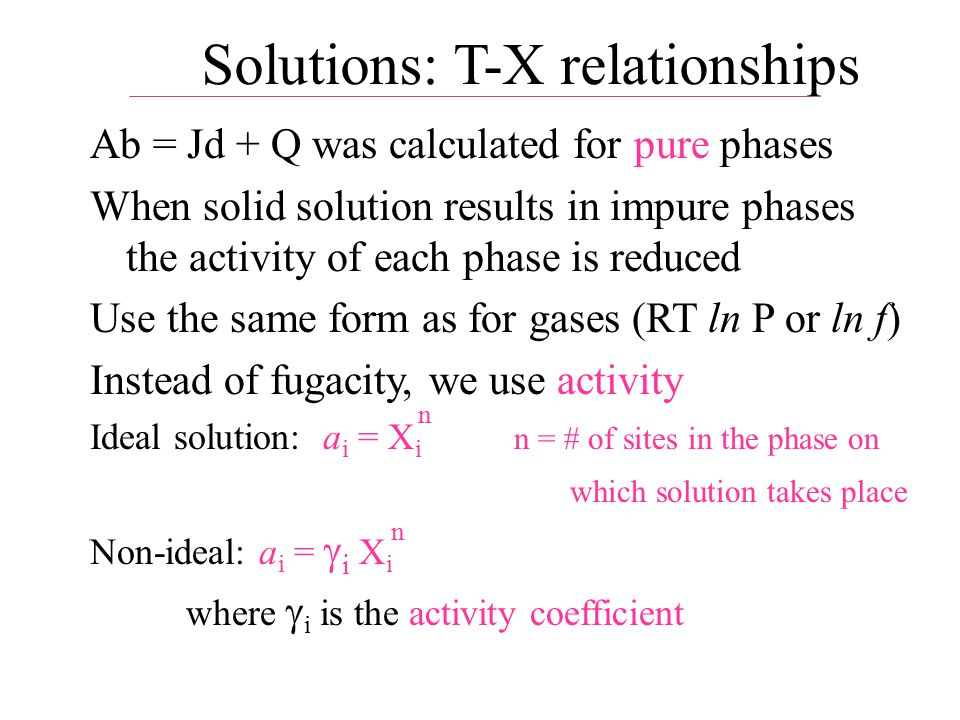 Solutions: T-X relationships Ab = Jd + Q was calculated for pure phases When solid solution results in impure phases the activity of each phase is reduced Use the same form as for gases (RT ln P or ln f) Instead of fugacity, we use activity Ideal solution: a i = X i n = # of sites in the phase on which solution takes place Non-ideal: a i =  i X i where  i is the activity coefficient n n