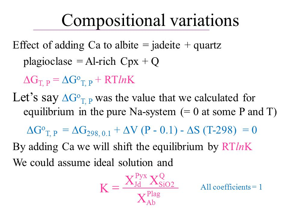 Compositional variations Effect of adding Ca to albite = jadeite + quartz plagioclase = Al-rich Cpx + Q  G T, P =  G o T, P + RTlnK Let's say  G o T, P was the value that we calculated for equilibrium in the pure Na-system (= 0 at some P and T)  G o T, P =  G 298, 0.1 +  V (P - 0.1) -  S (T-298) = 0 By adding Ca we will shift the equilibrium by RTlnK We could assume ideal solution and K Jd Pyx SiO Q Ab Plag  XX X 2 All coefficients = 1
