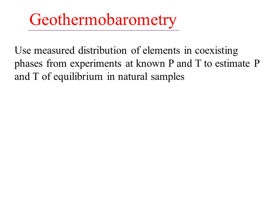 Geothermobarometry Use measured distribution of elements in coexisting phases from experiments at known P and T to estimate P and T of equilibrium in natural samples