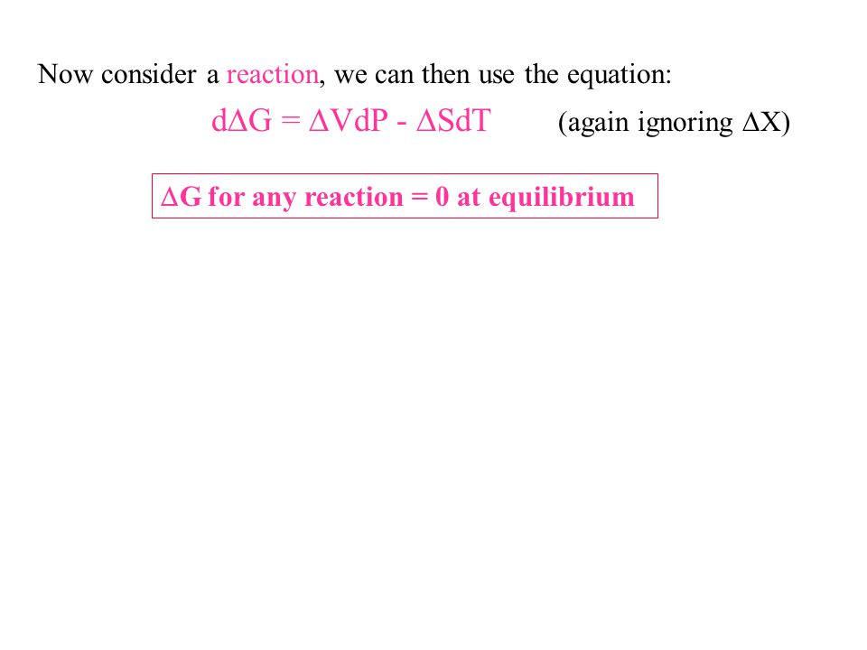 Now consider a reaction, we can then use the equation: d  G =  VdP -  SdT (again ignoring  X)  G for any reaction = 0 at equilibrium