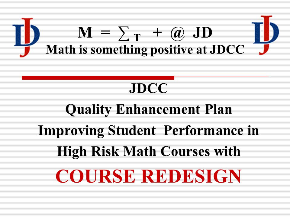M = ∑ T + @ JD Math is something positive at JDCC JDCC Quality Enhancement Plan Improving Student Performance in High Risk Math Courses with COURSE REDESIGN