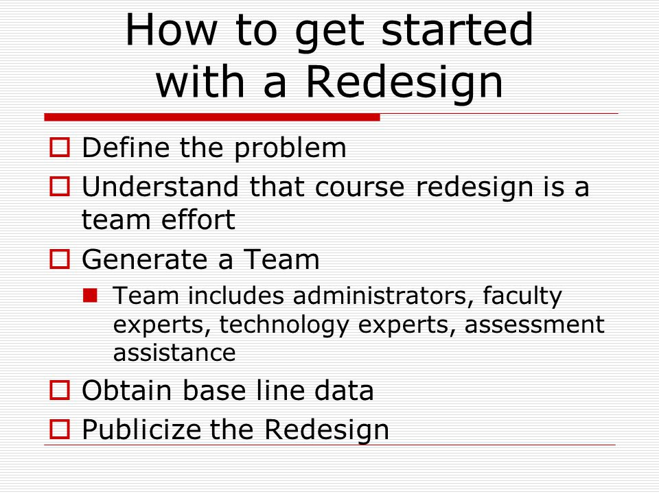 How to get started with a Redesign  Define the problem  Understand that course redesign is a team effort  Generate a Team Team includes administrators, faculty experts, technology experts, assessment assistance  Obtain base line data  Publicize the Redesign