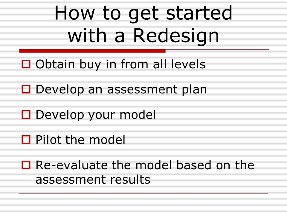 How to get started with a Redesign  Obtain buy in from all levels  Develop an assessment plan  Develop your model  Pilot the model  Re-evaluate the model based on the assessment results