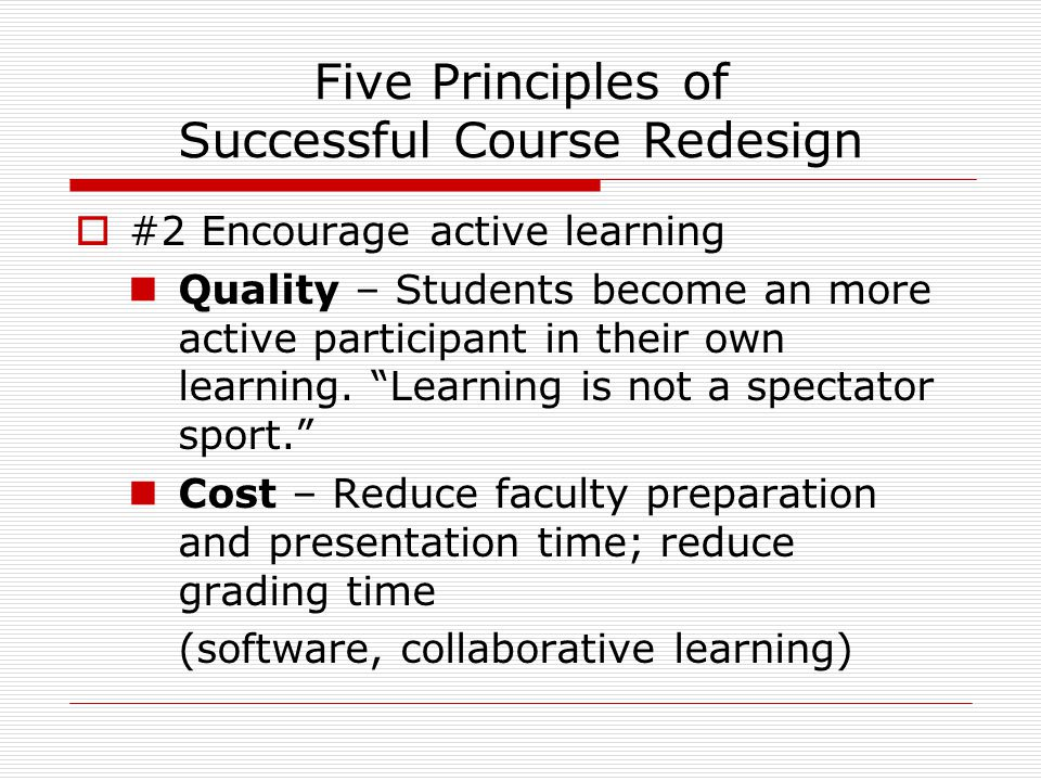 Five Principles of Successful Course Redesign  #2 Encourage active learning Quality – Students become an more active participant in their own learning.