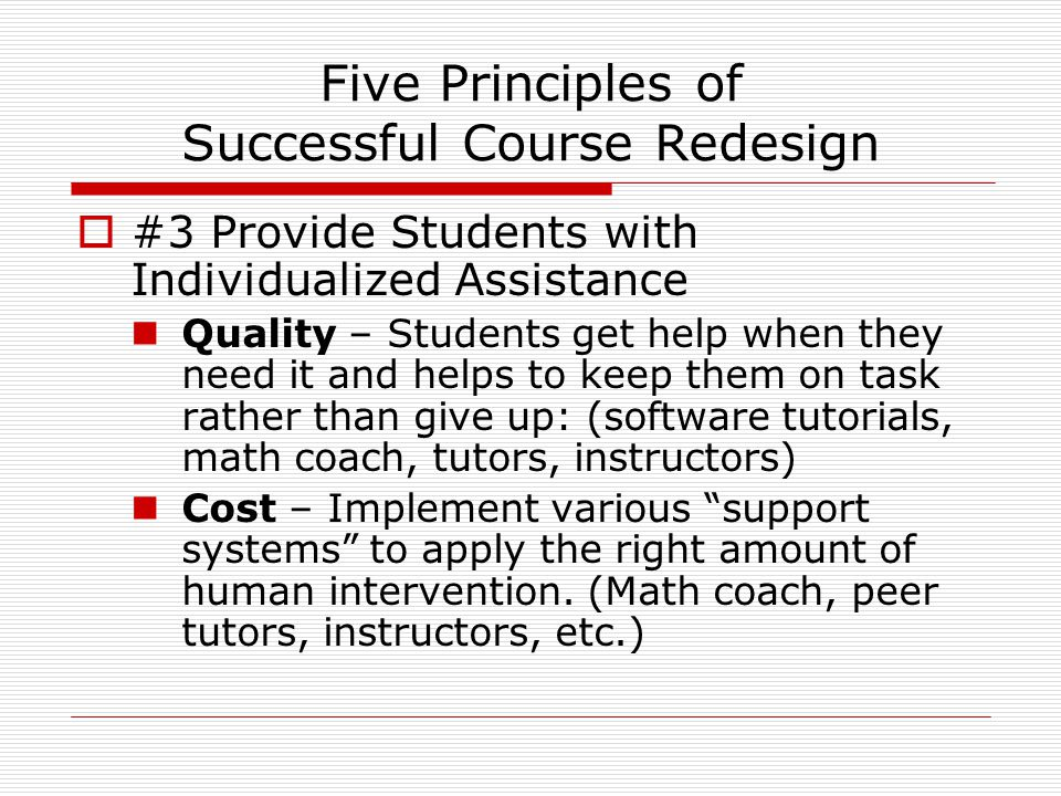 Five Principles of Successful Course Redesign  #3 Provide Students with Individualized Assistance Quality – Students get help when they need it and helps to keep them on task rather than give up: (software tutorials, math coach, tutors, instructors) Cost – Implement various support systems to apply the right amount of human intervention.