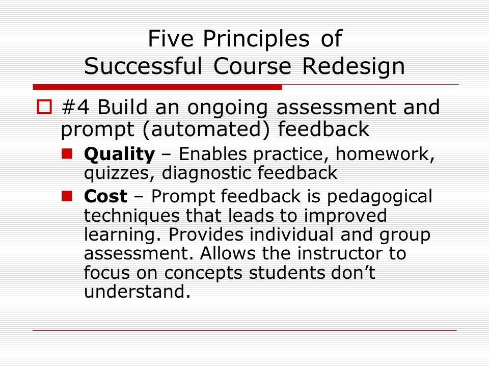 Five Principles of Successful Course Redesign  #4 Build an ongoing assessment and prompt (automated) feedback Quality – Enables practice, homework, quizzes, diagnostic feedback Cost – Prompt feedback is pedagogical techniques that leads to improved learning.