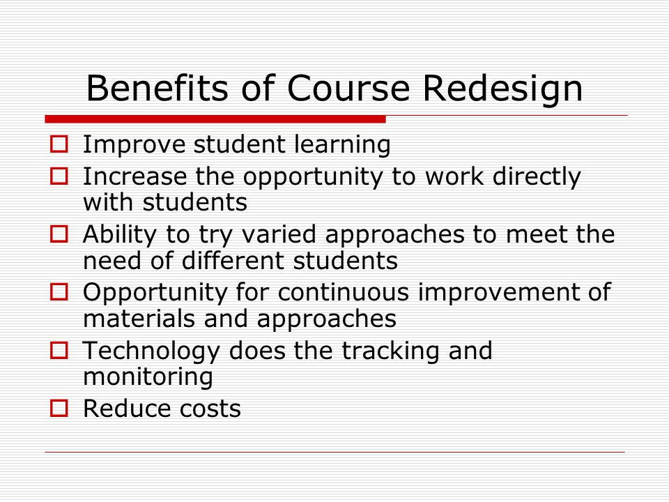 Benefits of Course Redesign  Improve student learning  Increase the opportunity to work directly with students  Ability to try varied approaches to meet the need of different students  Opportunity for continuous improvement of materials and approaches  Technology does the tracking and monitoring  Reduce costs
