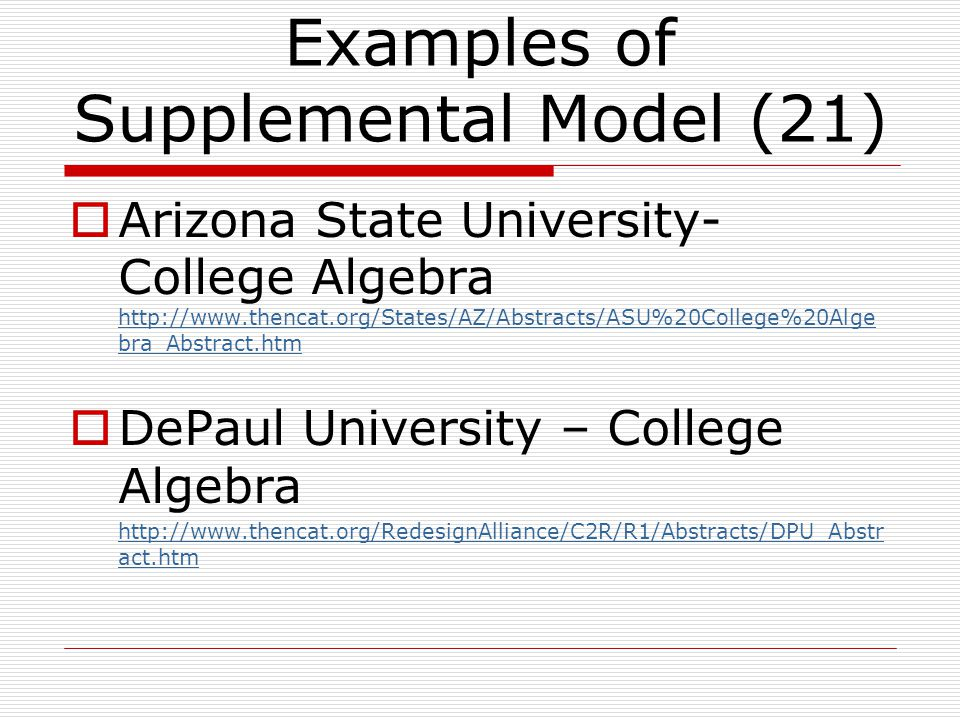 Examples of Supplemental Model (21)  Arizona State University- College Algebra http://www.thencat.org/States/AZ/Abstracts/ASU%20College%20Alge bra_Abstract.htm http://www.thencat.org/States/AZ/Abstracts/ASU%20College%20Alge bra_Abstract.htm  DePaul University – College Algebra http://www.thencat.org/RedesignAlliance/C2R/R1/Abstracts/DPU_Abstr act.htm