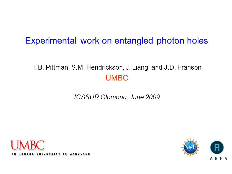 Experimental work on entangled photon holes T.B. Pittman, S.M. Hendrickson, J. Liang, and J.D. Franson UMBC ICSSUR Olomouc, June 2009