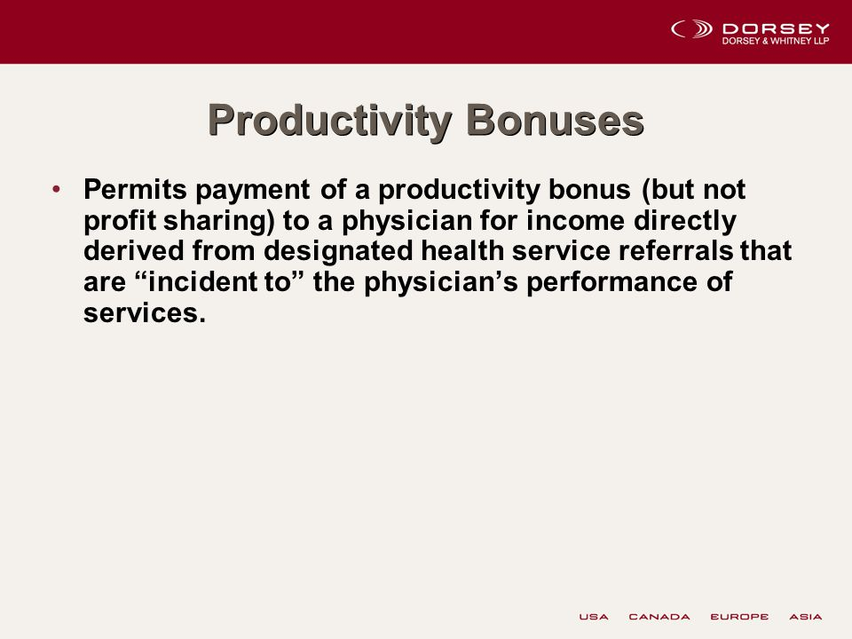 Productivity Bonuses Permits payment of a productivity bonus (but not profit sharing) to a physician for income directly derived from designated health service referrals that are incident to the physician's performance of services.