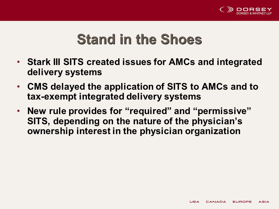 Stand in the Shoes Stark III SITS created issues for AMCs and integrated delivery systems CMS delayed the application of SITS to AMCs and to tax-exempt integrated delivery systems New rule provides for required and permissive SITS, depending on the nature of the physician's ownership interest in the physician organization