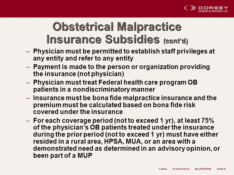 Obstetrical Malpractice Insurance Subsidies (cont'd) –Physician must be permitted to establish staff privileges at any entity and refer to any entity –Payment is made to the person or organization providing the insurance (not physician) –Physician must treat Federal health care program OB patients in a nondiscriminatory manner –Insurance must be bona fide malpractice insurance and the premium must be calculated based on bona fide risk covered under the insurance –For each coverage period (not to exceed 1 yr), at least 75% of the physician's OB patients treated under the insurance during the prior period (not to exceed 1 yr) must have either resided in a rural area, HPSA, MUA, or an area with a demonstrated need as determined in an advisory opinion, or been part of a MUP