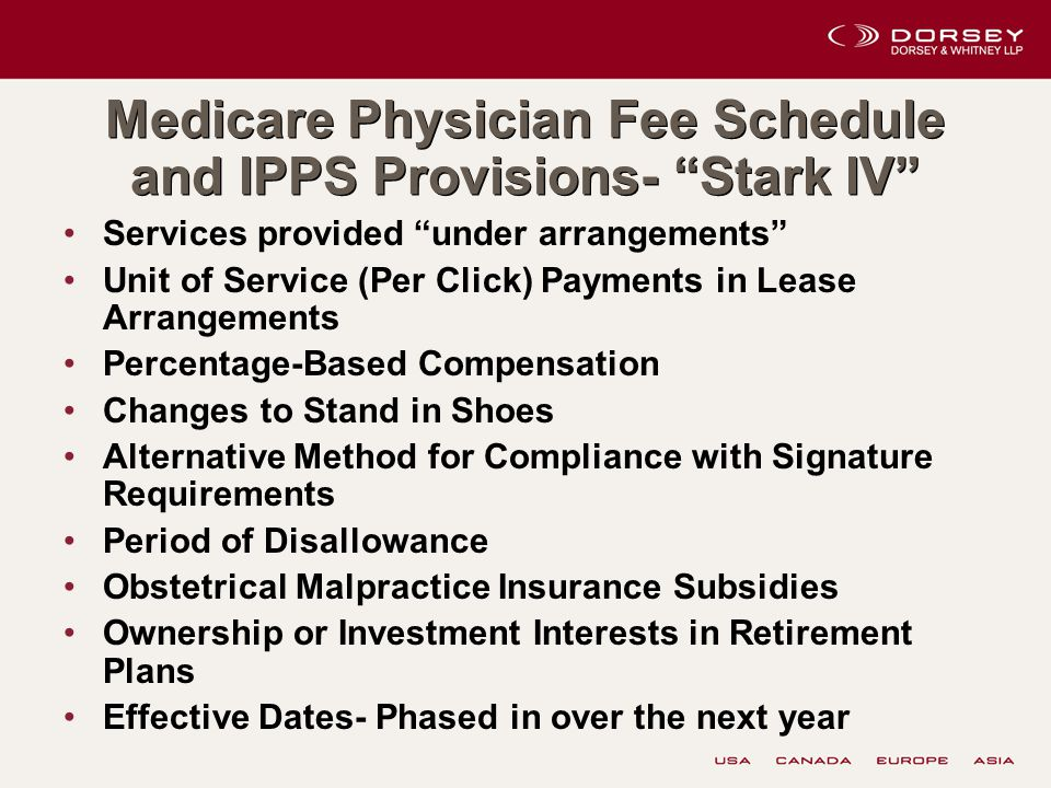 Medicare Physician Fee Schedule and IPPS Provisions- Stark IV Services provided under arrangements Unit of Service (Per Click) Payments in Lease Arrangements Percentage-Based Compensation Changes to Stand in Shoes Alternative Method for Compliance with Signature Requirements Period of Disallowance Obstetrical Malpractice Insurance Subsidies Ownership or Investment Interests in Retirement Plans Effective Dates- Phased in over the next year