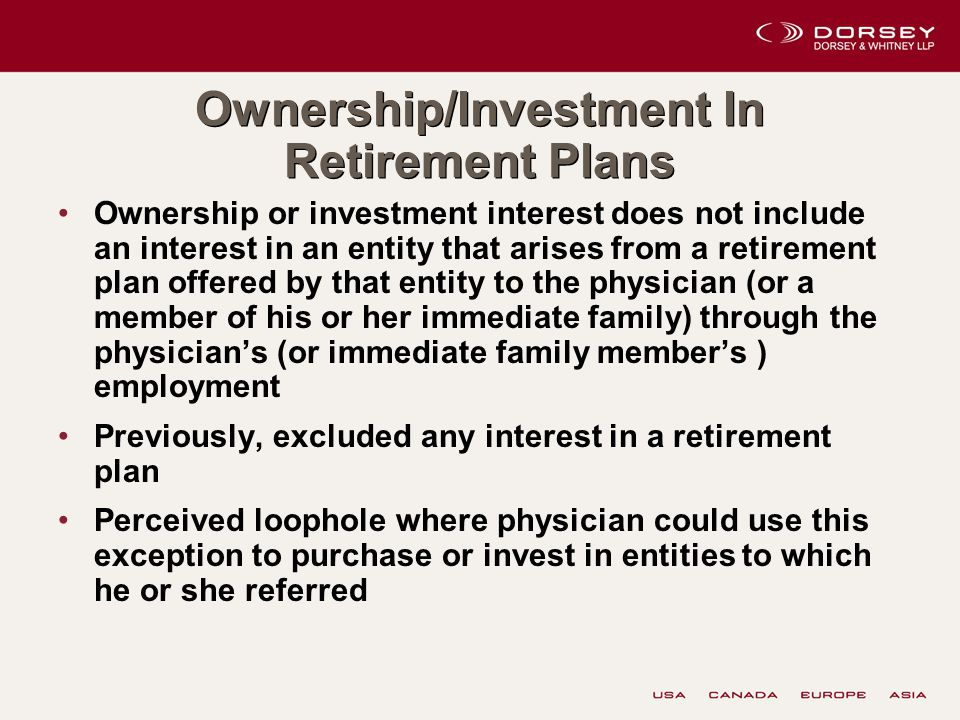 Ownership/Investment In Retirement Plans Ownership or investment interest does not include an interest in an entity that arises from a retirement plan offered by that entity to the physician (or a member of his or her immediate family) through the physician's (or immediate family member's ) employment Previously, excluded any interest in a retirement plan Perceived loophole where physician could use this exception to purchase or invest in entities to which he or she referred