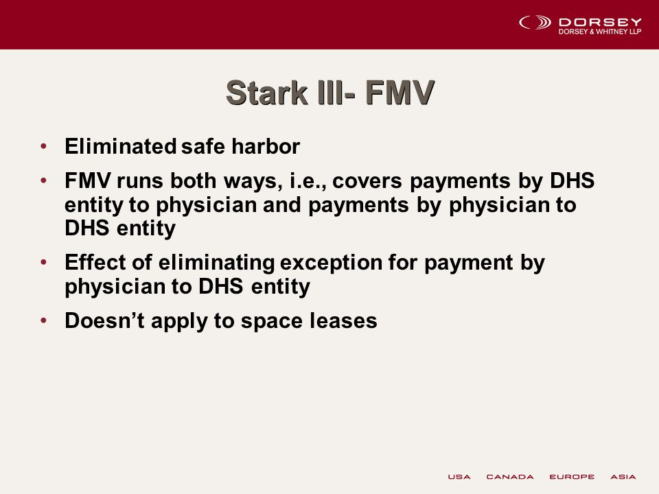 Stark III- FMV Eliminated safe harbor FMV runs both ways, i.e., covers payments by DHS entity to physician and payments by physician to DHS entity Effect of eliminating exception for payment by physician to DHS entity Doesn't apply to space leases