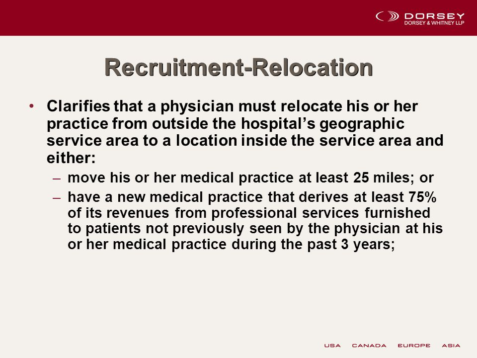 Recruitment-Relocation Clarifies that a physician must relocate his or her practice from outside the hospital's geographic service area to a location inside the service area and either: –move his or her medical practice at least 25 miles; or –have a new medical practice that derives at least 75% of its revenues from professional services furnished to patients not previously seen by the physician at his or her medical practice during the past 3 years;