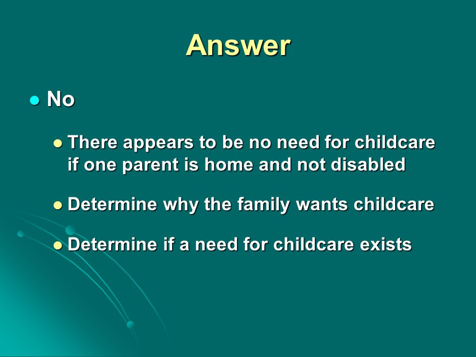 Answer No No There appears to be no need for childcare if one parent is home and not disabled There appears to be no need for childcare if one parent