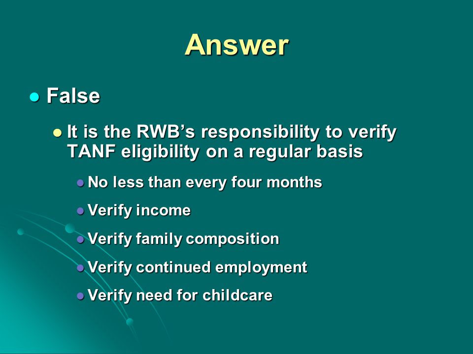 Answer False False It is the RWB's responsibility to verify TANF eligibility on a regular basis It is the RWB's responsibility to verify TANF eligibility on a regular basis No less than every four months No less than every four months Verify income Verify income Verify family composition Verify family composition Verify continued employment Verify continued employment Verify need for childcare Verify need for childcare