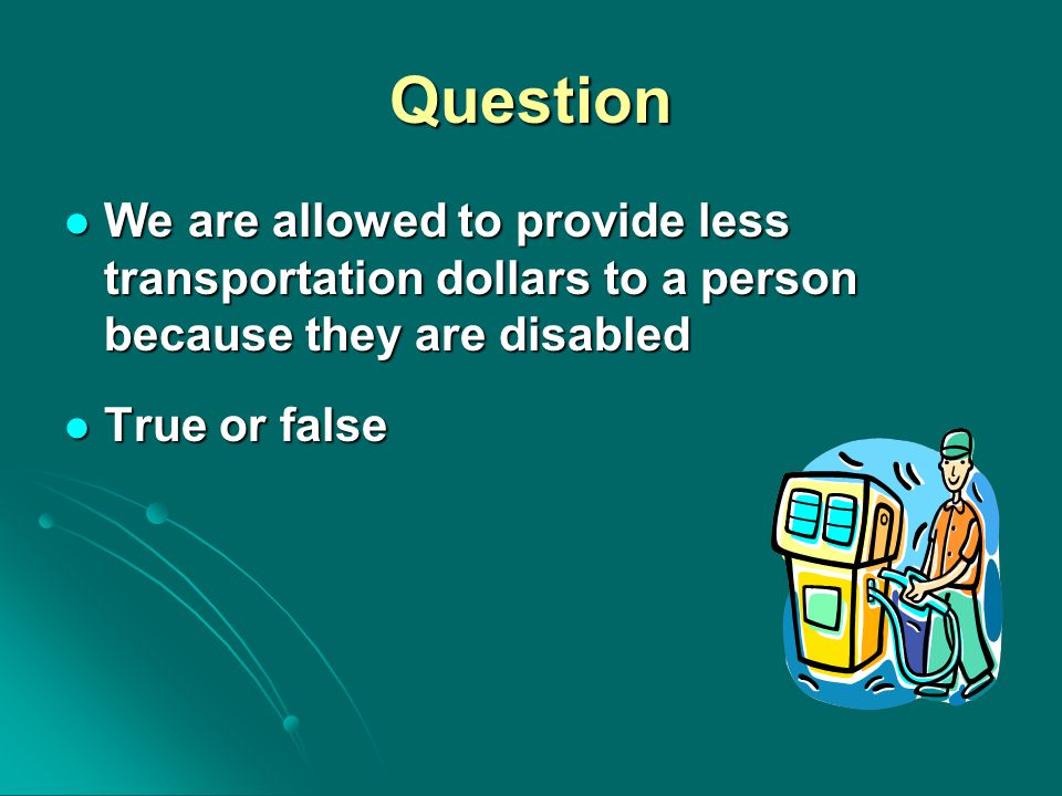 Question We are allowed to provide less transportation dollars to a person because they are disabled We are allowed to provide less transportation dol