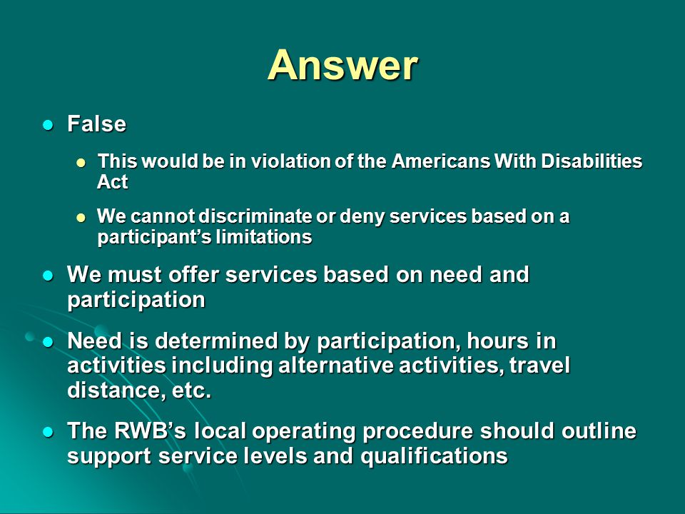 Answer False False This would be in violation of the Americans With Disabilities Act This would be in violation of the Americans With Disabilities Act We cannot discriminate or deny services based on a participant's limitations We cannot discriminate or deny services based on a participant's limitations We must offer services based on need and participation We must offer services based on need and participation Need is determined by participation, hours in activities including alternative activities, travel distance, etc.