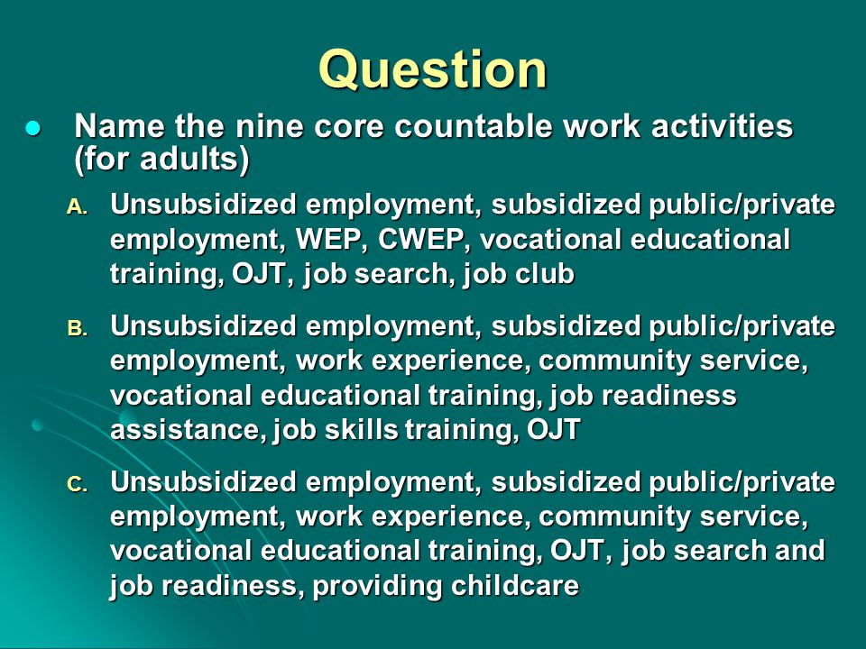 Question Name the nine core countable work activities (for adults) Name the nine core countable work activities (for adults) A. Unsubsidized employmen