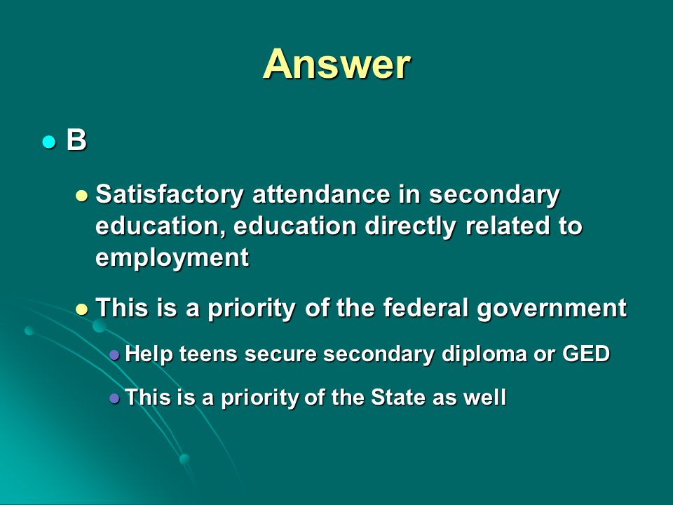 Answer B Satisfactory attendance in secondary education, education directly related to employment Satisfactory attendance in secondary education, education directly related to employment This is a priority of the federal government This is a priority of the federal government Help teens secure secondary diploma or GED Help teens secure secondary diploma or GED This is a priority of the State as well This is a priority of the State as well