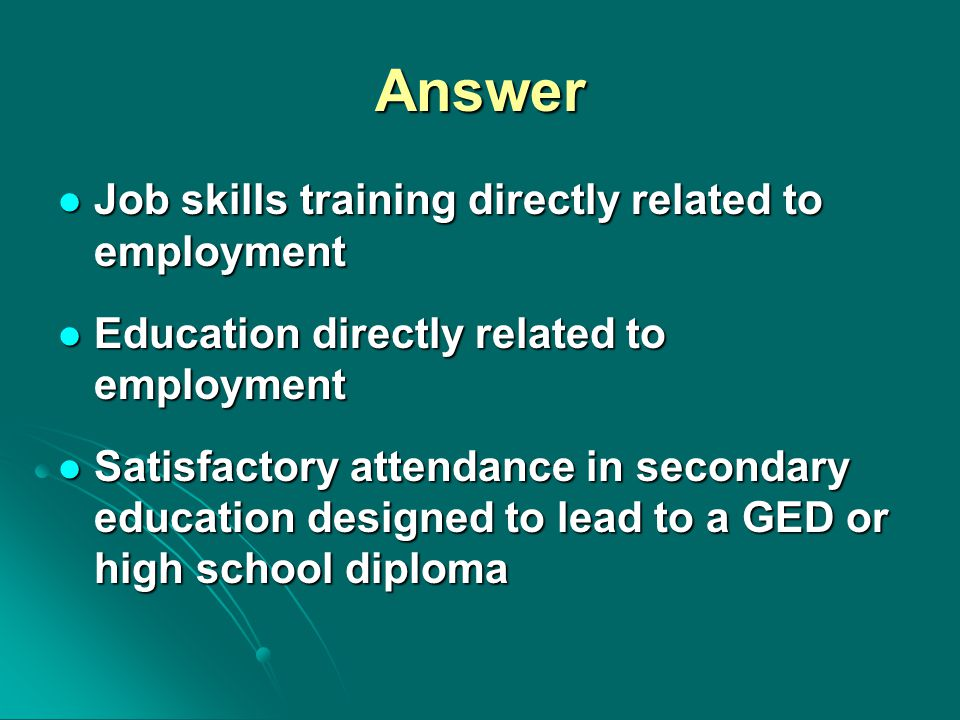Answer Job skills training directly related to employment Job skills training directly related to employment Education directly related to employment Education directly related to employment Satisfactory attendance in secondary education designed to lead to a GED or high school diploma Satisfactory attendance in secondary education designed to lead to a GED or high school diploma