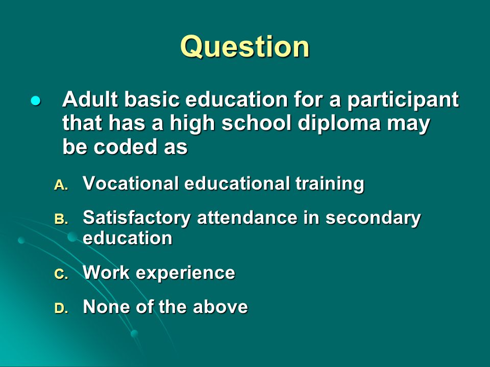 Question Adult basic education for a participant that has a high school diploma may be coded as Adult basic education for a participant that has a hig